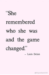 "The Game, Game, and Who: ""She  remembered  who she was  and the game  changed'  Lalah Deliah  @ElyseSantilli remember who you are"