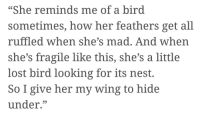 """Lost, Nest, and Mad: """"She reminds me of a bird  sometimes, how her feathers get all  ruffled when she's mad. And when  she's fragile like this, she's a little  lost bird looking for its nest.  So I give her my wing to hide  under."""""""