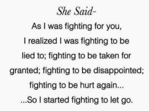 Disappointed, Taken, and Fighting: She Said  As I was fighting for you,  I realized I was fighting to be  lied to; fighting to be taken for  granted; fighting to be disappointed;  fighting to be hurt again...  ...So I started fighting to let go.