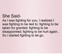 Disappointed, Memes, and Taken: She Said  As I was fighting for you, I realized I  was fighting to be lied to, fighting to be  taken for granted, fighting to be  disappointed, fighting to be hurt again.  So I started fighting to let go.