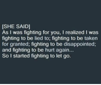 Disappointed, Memes, and Taken: [SHE SAID]  As I was fighting for you, l realized l was  fighting to be lied to, fighting to be taken  for granted, fighting to be disappointed,  and fighting to be hurt again...  So I started fighting to let go. ❤💯