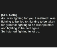 Disappointed, Memes, and Taken: [SHE SAID]  As I was fighting for you, realized l was  fighting to be lied to  fighting to be taken  for granted, fighting to be disappointed,  and fighting to be hurt again...  So I started fighting to let go. 💯