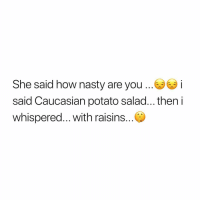 Memes, Nasty, and Caucasian: She said how nasty are you.. i  said Caucasian potato salad... then i  whispered... with raisins. 😅🤦🏽‍♂️😷