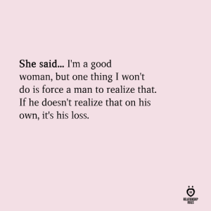 Good, One, and Force: She said... I'm a good  woman, but one thing I won't  do is force a man to realize that.  If he doesn't realize that on his  own, it's his loss.  IR  RELATIONSHIP  RULES