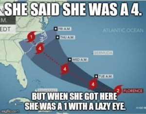It happens. via /r/funny https://ift.tt/2xetKR3: SHE SAID SHE WASA4  EDT  FRIA.M  ATLANTIC OCEAN  THU AM  4  BERMUDA  WED A.M  4  TUE AM  4  2 FLORENCE  BUT WHEN SHE GOT HERE  SHEWASA1 WITH A LAZY EYE  imgflip.com It happens. via /r/funny https://ift.tt/2xetKR3