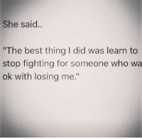"""Best, Who, and Fighting: She said  """"The best thing I did was learn to  stop fighting for someone who wa  ok with losing me."""""""