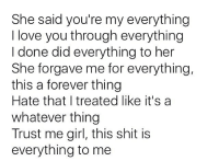 Memes, I Love You, and Being There: She said you're my everything  I love you through everything  I done did everything to her  She forgave me for everything,  this a forever thing  Hate that I treated like it's a  whatever thing  Trust me girl, this shit is  everything to me I'm really sorry for everything I put you thru 💯acted like I didn't care, left you alone when you needed me most, treated you like shit 😪. You are everything to me 🌎. Hate that you dnt see me the same no more, but I really miss you 😭. Miss the laughs with you your smile, waking up next to you, just everything we had. I promise to treat you like the queen 👸🏾 you are & be there for you thru whatever, to respect you in whatever. You don't wnt me to be cool with a girl ill stop, wnt me to unfollow someone on ig, sc, twitter whatever I'll do that with no hesitation no asking why, Just gonna do it, idc bout no other girls but you !!! 💯💯💯 Hate that I treated it like whatever but being with you means everything to me 👰🏾💍 Just asking for another chance to honestly show you that it wnt be the same as before 🙏🏽 it's times like this when I really need you & your not here anymore because I waited to long to show my tru feelings towards you & treat you like you should be treated 💔🤕 Damn... love hurts 💯 but I love you 💜😘 & Goodmorning 🌤 Hope you have a good Christmas 🎅🏽🎄