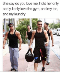 Gym, Laundry, and Love: She say do you love me, I told her only  partly. l only love tne gym, and my tan,  and my laundry  1 G.T.B tho😅