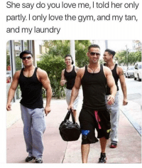 Funny, Gym, and Laundry: She say do you love me, l told her only  partly. l only love the gym, and my tan,  and my laundry  0 The boys are back @donny.drama 😍