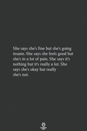 feels good: She says she's fine but she's going  insane. She says she feels good but  she's in a lot of pain. She says it's  nothing but it's really a lot. She  says she's okay but really  she's not.