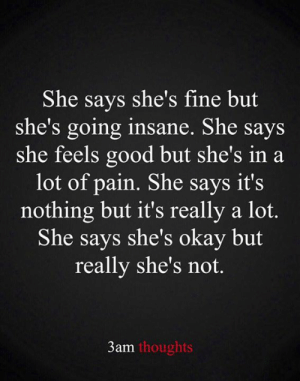 But Really: She says she's fine but  she's going insane. She says  she feels good but she's in a  lot of pain. She says it's  nothing but it's really a lot.  She says she's okay but  really she's not.  3am thoughts