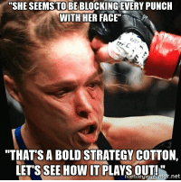 "Rousey got rocked: ""SHE SEEMS TO BEBLOCKINGEVERY PUNCH  WITH HER FACE""  ""THATS A BOLD STRATEGY COTTON  LETS SEE HOW IT PLAYS OUT!  net Rousey got rocked"