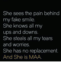Maa❤: She sees the pain behind  my fake smile  She knows all my  ups and downs  She steals all my tears  and worries  She has no replacement  And She is MAA Maa❤