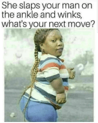 ???: She slaps your man on  the ankle and winks,  what's your next move? ???