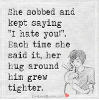 "Her hug around him grew tighter.: She sobbed and  kept saying  ""I hate you  Each time she  said it, her  hug around  him grew  tighter.  Like Love Quotes.com Her hug around him grew tighter."