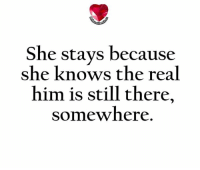 💯 ♡: She stays because  she knows the real  him is still there,  somewhere 💯 ♡