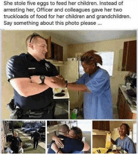 Memes, 🤖, and Her: She stole five eggs to feed her children. Instead of  arresting her, Officer and colleagues gave her two  truckloads of food for her children and grandchildren.  Say something about this photo please Not all cops are bad. GYSOT USAUSAUSA Freedom BAM247 Yessir ThinBlueLine BackTheBlue RedWhiteBlue StillBetterThanYou UltimateSacrifice ThankYou