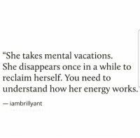 """Energy, How, and Her: """"She takes mental vacations.  She disappears once in a while to  reclaim herself. You need to  understand how her energy works.  iambrillyant"""
