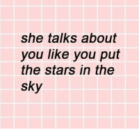 Stars, Sky, and She: she talks about  you like you put  the stars in the  sky