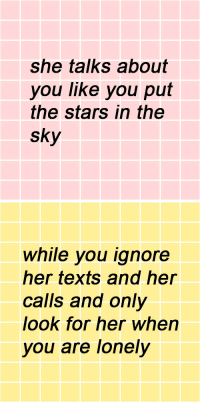 Stars, Texts, and Her: She talks about  you like you put  the stars in the  sky   while you ignore  her texts and her  calls and only  look for her when  you are lonely