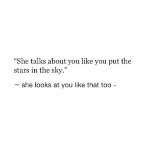 "Stars, Sky, and She: She talks about you like you put the  stars in the sky.""  CE  she looks at you like that too"