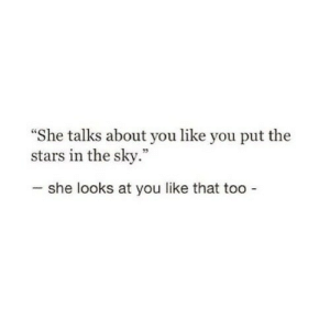 """you like that: She talks about you like you put the  stars in the sky.""""  she looks at you like that too"""