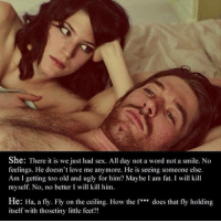 """Love, Sex, and Tumblr: She: There it is we just had sex. All day not a word not a smile. No  feelings. He doesn't love me anymore. He is seeing someone else.  Am I getting too old and ugly for him? MaybeI am fat. I will kill  myself. No, no better I wil kill him  He: Ha, a fly. Fly on the ceiling. How the f"""" does that fly holding  itself with thosetiny lttle feet?!  *44 <p><a href=""""https://epicjohndoe.tumblr.com/post/175561886209/the-thoughts-of-a-man"""" class=""""tumblr_blog"""">epicjohndoe</a>:</p>  <blockquote><p>The Thoughts Of A Man</p></blockquote>"""