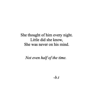 Time, Mind, and Never: She thought of him every night.  Little did she know,  She was never on his mind  Not even half of the time
