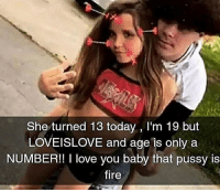 Fire, Love, and Pussy: She turned 13 today , I'm 19 but  LOVEISLOVE and age is only a  NUMBER! love you baby that pussy is  fire