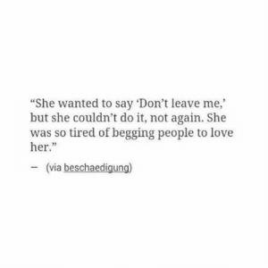 "so tired: ""She wanted to say 'Don't leave me,  but she couldn't do it, not again. She  was so tired of begging people to love  her.""  23  (via beschaedigung)"