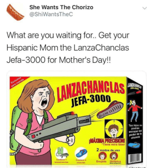 Mother's Day, Mothers, and Waiting...: She Wants The Chorizo  @ShiWantsTheC  What are you waiting for.. Get your  Hispanic Mom the LanzaChanclas  Jefa-3000 for Mother's Day!!  JEFA-3000  JEFA-3000  in I  刀  Tus hijos no  podrán  escapar del  poder de la  chancla  MAOMA PRR  Tiene mira láser  2 modos de uso  4  Contiene f  lanzachanclas  Contiene 4  chanclas  Enojada Histérica  (Muy peligroso) Perfect Gift!