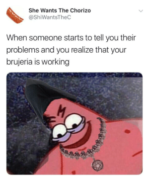 Working, Chorizo, and She: She Wants The Chorizo  @ShiWantsTheC  When someone starts to tell you their  problems and you realize that your  brujeria is working Brujeria!!