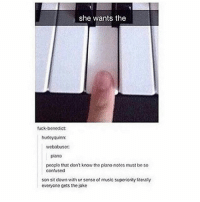😂😂😂😂: she wants the  uck-benedict:  hurteyquinn:  webabuser  plano  peoplo that dont know the piano notos must bo so  confused  son sit don with ur sense of music superlority i:eraly  everyone gets the joke 😂😂😂😂