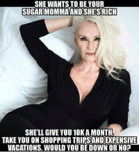 What do you say guys?: SHE WANTSTO BE YOUR  SUGAR MOMMA AND SHESRICH  CHICAGO DC8  SHELL GIVE YOU10K AMONTHA  TAKE YOU ON SHOPPING TRIRSANDEXPENSIVE  VACATIONS. WOULD YOU BE DOWN OR NO? What do you say guys?