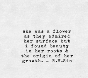 roots: she was a flowe r  as the y admired.  her surface but  i found beauty  in her roots &  the origin of her  growth. -R.H.Sin