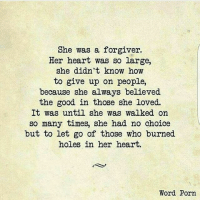 Love this ❤ wordporn: She was a forgiver.  Her heart was so large,  she didn't know how  to give up on people,  because she always believed  the good in those she loved.  It was until she was walked on  so many times, she had no choice  but to let go of those who burned  holes in her heart.  Word Porn Love this ❤ wordporn