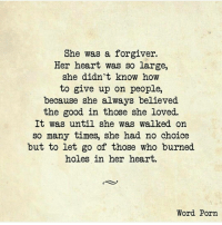 rp from a beautiful heart @tashalynn4480: She was a forgiver.  Her heart was so large,  she didn't know how  to give up on people,  because she always believed  the good in those she loved.  It was until she was walked on  so many times, she had no choice  but to let go of those who burned  holes in her heart.  Word Porn rp from a beautiful heart @tashalynn4480