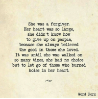 <3 <3 Shared with massive <3 from Sheri ~ WakeUpLifeIsShort: She was a forgiver.  Her heart was so large,  she didn't know how  to give up on people,  because she always believed  the good in those she loved.  It was until she was walked on  so many times, she had no choice  but to let go of those who burned  holes in her heart.  Word Porn <3 <3 Shared with massive <3 from Sheri ~ WakeUpLifeIsShort