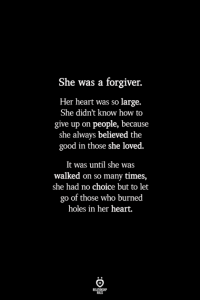 Holes, Good, and Heart: She was a forgiver.  Her heart was so large.  She didn't know how to  give up on people, because  she always believed the  good in those she loved.  It was until she was  walked on so many times,  she had no choice but to let  go of those who burned  holes in her heart.  ILES