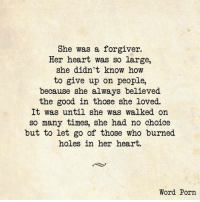 Yes... #thequeencode: She was a forgiver.  Her heart was so large,  she didn't know how  to give up on people,  because she always believed  the good in those she loved.  It was until she was walked on  so many times, she had no choice  but to let go of those who burned  holes in her heart.  Word Porn Yes... #thequeencode