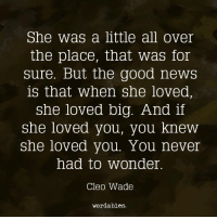News, Good, and Never: She was a little all over  the place, that Was for  sure. But the good neWS  is that When she loved,  She loved big. And if  She loved you, you knew  She loved you. You never  had to wonder  Cleo Wade  wordables.