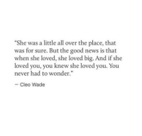 News, Good, and Never: She was a little all over the place, that  was for sure. But the good news is that  when she loved, she loved big. And if she  loved you, you knew she loved y  never had to wonder.  ou. You  Cleo Wade