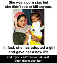 She was a porn star, but  she didn't rob or kill anyone,  in fact, she has adopted a girl  and gave her a new life,  and if you can't respect at least  don't disrespect her Don't disrespect..