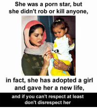 She was a porn star, but  she didn't rob or kill anyone,  @filmy  in fact, she has adopted a girl  and gave her a new life,  and if you can't respect at least  don't disrespect her Don't disrespect ____/\____