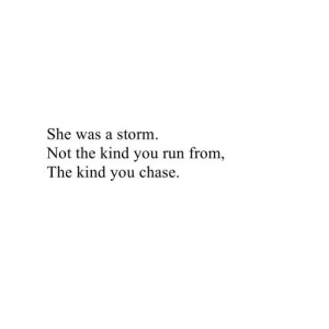 Run, Chase, and Storm: She was a storm.  Not the kind you run from,  The kind you chase.