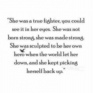 "True, World, and Strong: ""She was a true fighter, you could  see it in her eyes. She was not  born strong, she was made strong  She was sculpted to be her own  hero when the world let her  down, and she kept picking  herself back up."