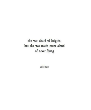 atticus: she was afraid of heights  but she was much more afraid  flying  of never  atticus
