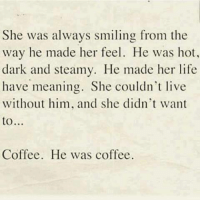 Dank, Life, and Coffee: She was always smiling from the  way he made her feel. He was hot,  dark and steamy. He made her life  have meaning. She couldn't live  without him, and she didn't want  to  Coffee. He was coffee.