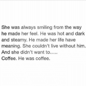 Dank, Life, and Coffee: She was always smiling from the way  he made her feel. He was hot and dark  and steamy. He made her life have  meaning. She couldn't live without him.  And she didn't want to...  Coffee. He was coffee.
