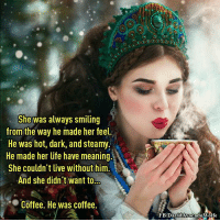 Life, Memes, and Avocado: She was always smiling  from the way he made her feel.  He was hot, dark, and steamy.  He made her life have meaning.  She couldn't live without him.  And she didn't want to  Coffee. He was coffee.  FB/David Avocado Wolfe Smile :)